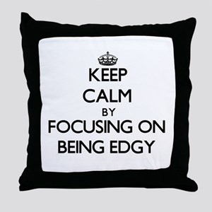 Keep Calm by focusing on BEING EDGY Throw Pillow