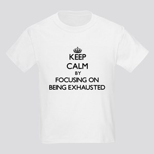Keep Calm by focusing on BEING EXHAUSTED T-Shirt