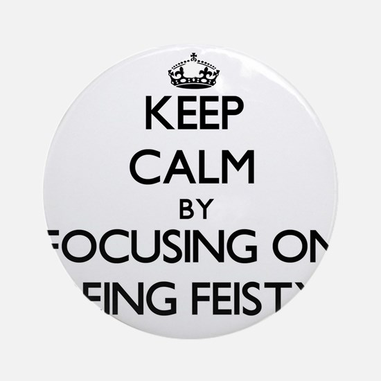 Keep Calm by focusing on Being Fe Ornament (Round)
