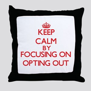 Keep Calm by focusing on Opting Out Throw Pillow