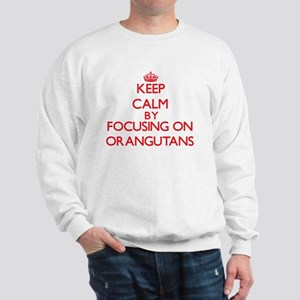 Keep Calm by focusing on Orangutans Sweatshirt