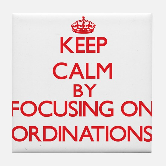 Keep Calm by focusing on Ordinations Tile Coaster