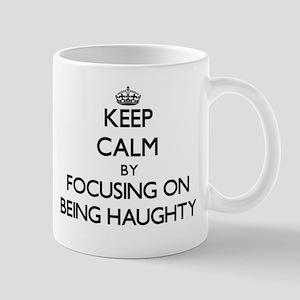Keep Calm by focusing on Being Haughty Mugs