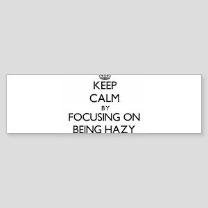 Keep Calm by focusing on Being Hazy Bumper Sticker