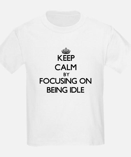 Keep Calm by focusing on Being Idle T-Shirt