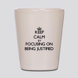Keep Calm by focusing on Being Justifie Shot Glass