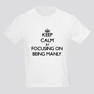 Keep Calm by focusing on Being Manly T-Shirt