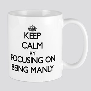 Keep Calm by focusing on Being Manly Mugs