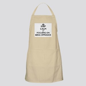 Keep Calm by focusing on Being Oppressive Apron