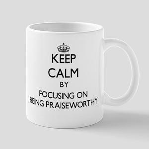 Keep Calm by focusing on Being Praiseworthy Mugs