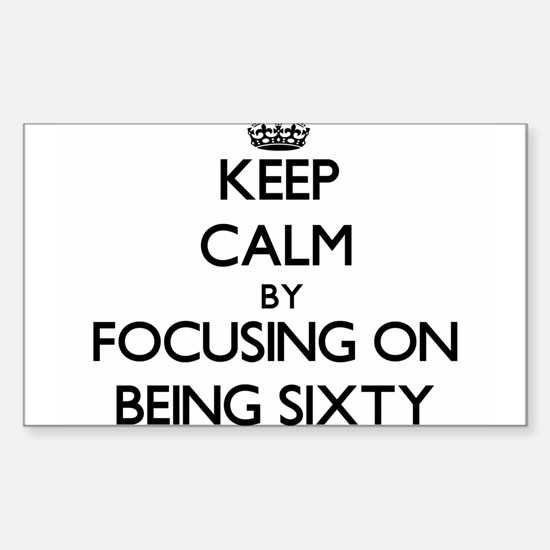 Keep Calm by focusing on Being Sixty Decal