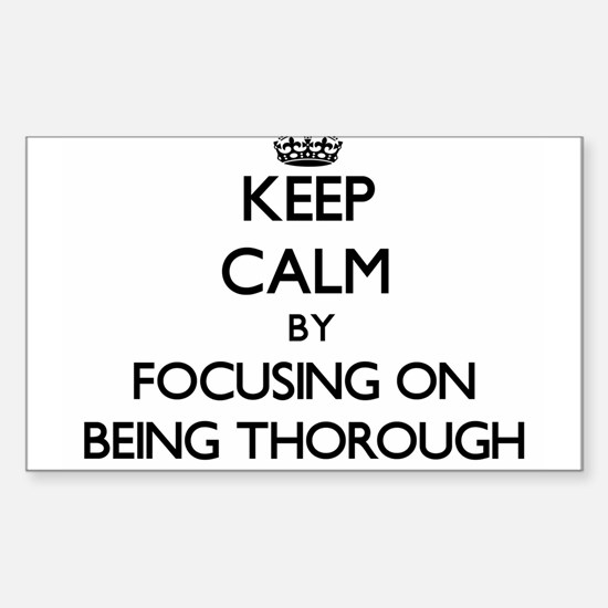 Keep Calm by focusing on Being Thorough Decal