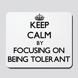 Keep Calm by focusing on Being Tolerant Mousepad