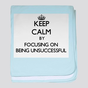 Keep Calm by focusing on Being Unsucc baby blanket