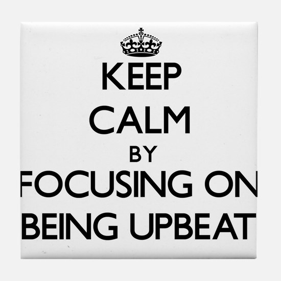 Keep Calm by focusing on Being Upbeat Tile Coaster