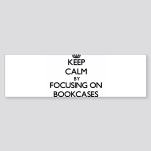 Keep Calm by focusing on Bookcases Bumper Sticker