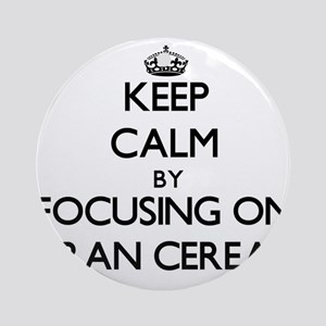 Keep Calm by focusing on Bran Cer Ornament (Round)