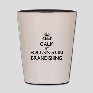 Keep Calm by focusing on Brandishing Shot Glass