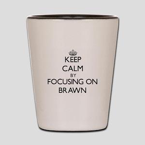 Keep Calm by focusing on Brawn Shot Glass