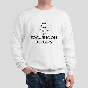 Keep Calm by focusing on Burgers Sweatshirt