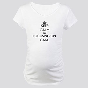 Keep Calm by focusing on Cake Maternity T-Shirt