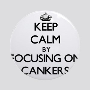 Keep Calm by focusing on Cankers Ornament (Round)