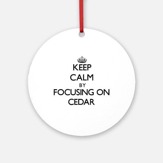 Keep Calm by focusing on Cedar Ornament (Round)