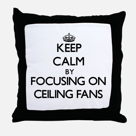 Keep Calm by focusing on Ceiling Fans Throw Pillow