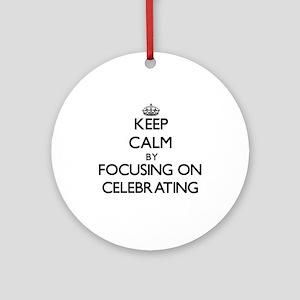 Keep Calm by focusing on Celebrat Ornament (Round)