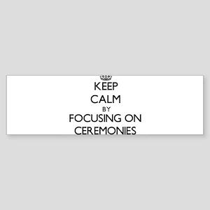 Keep Calm by focusing on Ceremonies Bumper Sticker