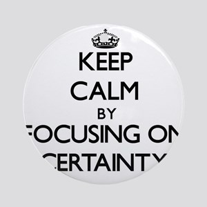 Keep Calm by focusing on Certaint Ornament (Round)