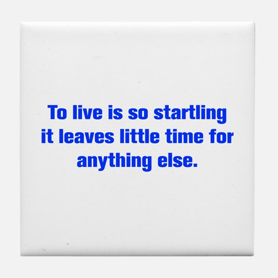 To live is so startling it leaves little time for