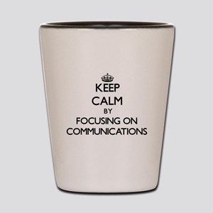 Keep Calm by focusing on Communications Shot Glass