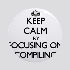 Keep Calm by focusing on Compilin Ornament (Round)