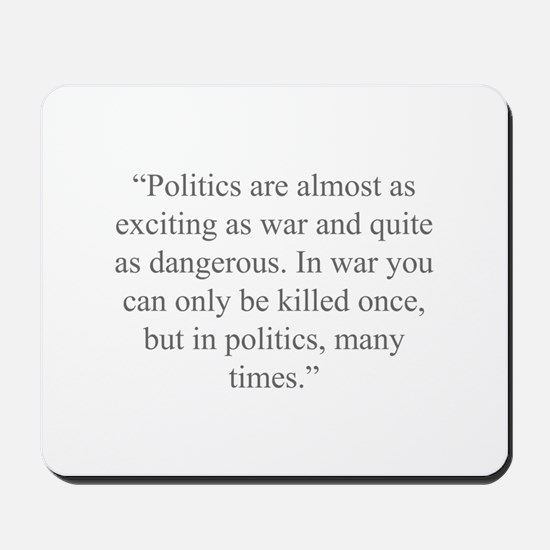 Politics are almost as exciting as war and quite a