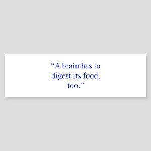 A brain has to digest its food too Bumper Sticker