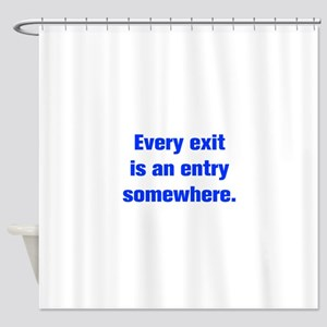 Every exit is an entry somewhere Shower Curtain