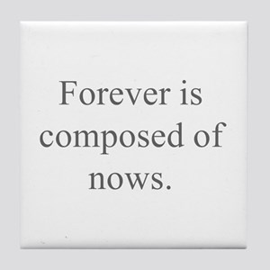 Forever is composed of nows Tile Coaster