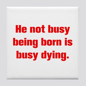 He not busy being born is busy dying Tile Coaster