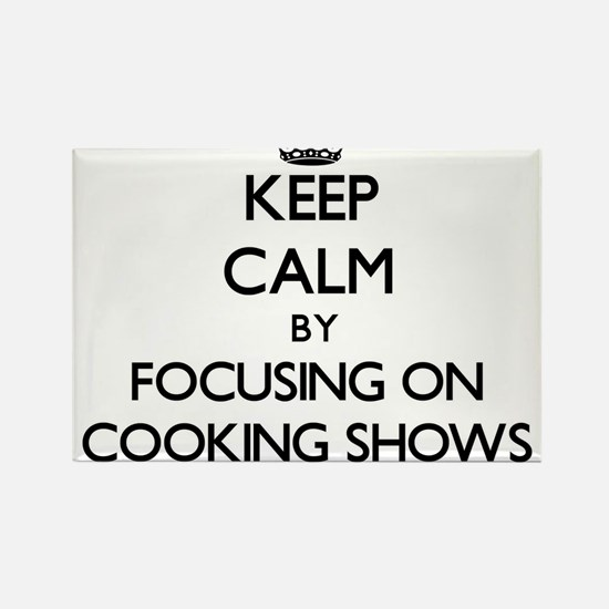 Keep Calm by focusing on Cooking Shows Magnets