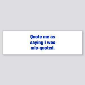 Quote me as saying I was mis quoted Bumper Sticker