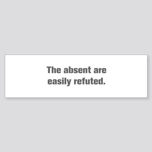 The absent are easily refuted Bumper Sticker