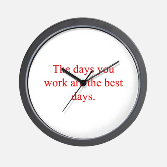The days you work are the best days Wall Clock