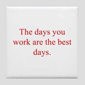 The days you work are the best days Tile Coaster