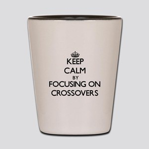 Keep Calm by focusing on Crossovers Shot Glass