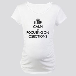 Keep Calm by focusing on C-Secti Maternity T-Shirt