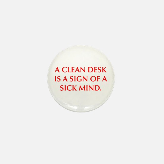 A CLEAN DESK IS A SIGN OF A SICK MIND Mini Button