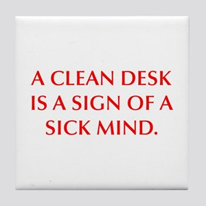 A CLEAN DESK IS A SIGN OF A SICK MIND Tile Coaster