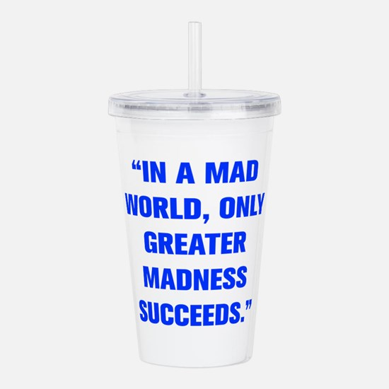 IN A MAD WORLD ONLY GREATER MADNESS SUCCEEDS Acryl