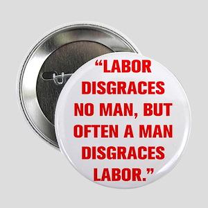 LABOR DISGRACES NO MAN BUT OFTEN A MAN DISGRACES L